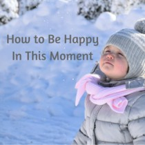 How to be Happy in This Moment
