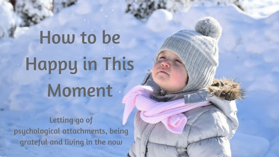 How to be happy in this moment - letting go of psychological attachements